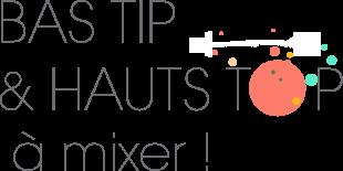 BAS TIP & HAUTS TOP à mixer !